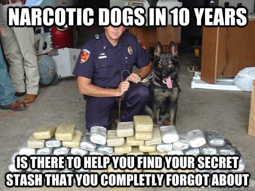 Narcotic dogs in 10 years is there to help you find your secret stash that you completly forgot about