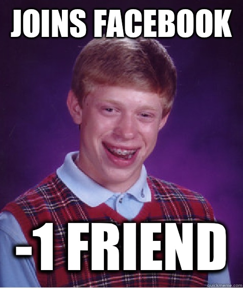 Joins Facebook   -1 friend  Bad Luck Brian