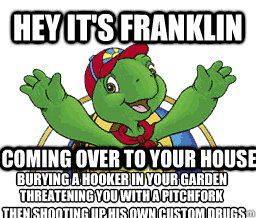 Hey it's Franklin Coming over to your house burying a hooker in your garden threatening you with a pitchfork then shooting up his own custom drugs  Hey Its Franklin