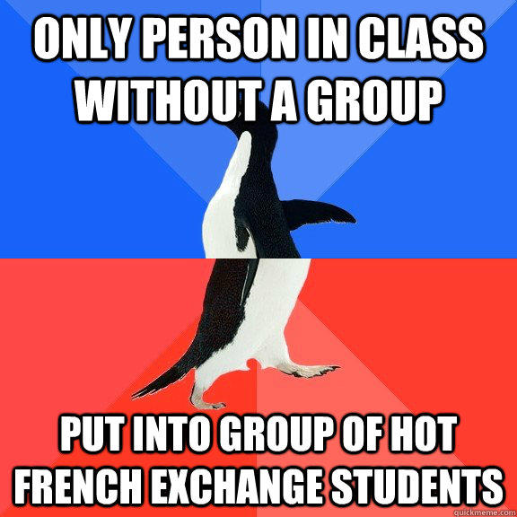 Only person in class without a group Put into group of hot French exchange students - Only person in class without a group Put into group of hot French exchange students  Socially Awkward Awesome Penguin