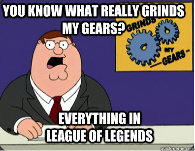 you know what really grinds my gears? Everything in                          League of Legends - you know what really grinds my gears? Everything in                          League of Legends  Grinds my gears