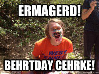 ERMAGERD! BEHRTDAY CEHRKE!  Birthday Cake