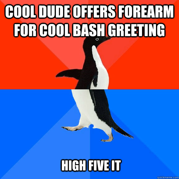 Cool dude offers forearm for cool bash greeting High five it - Cool dude offers forearm for cool bash greeting High five it  Socially Awesome Awkward Penguin