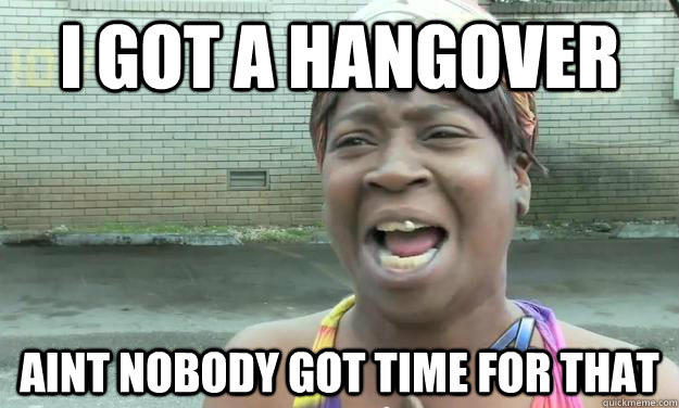 I got a hangover Aint nobody got time for that  Nobody got time for that