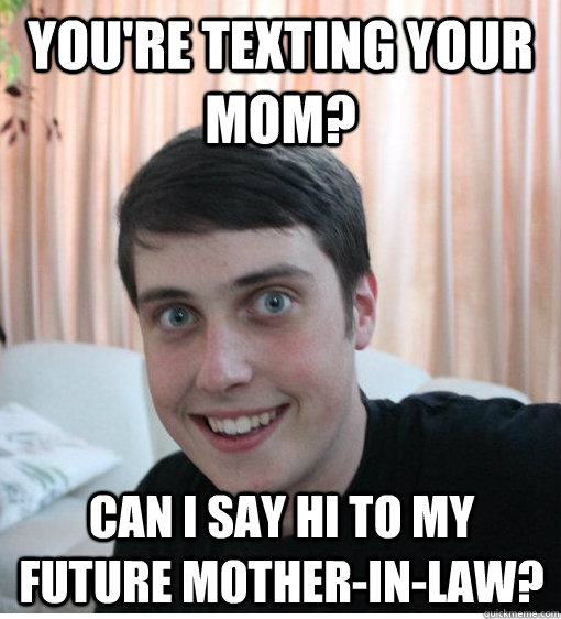 You're texting your mom? Can I say hi to my future mother-in-law? - You're texting your mom? Can I say hi to my future mother-in-law?  Overly Attached Boyfriend