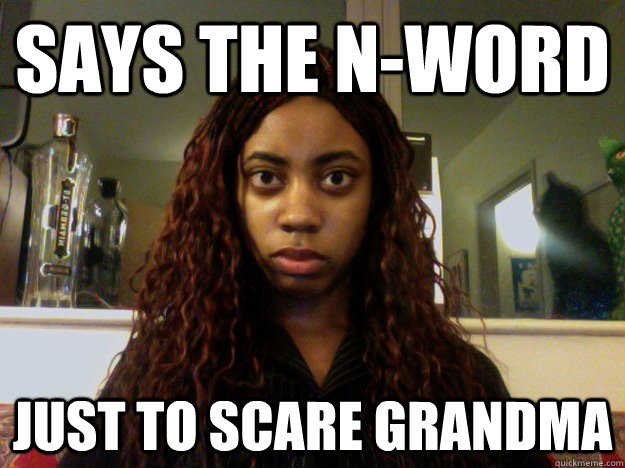 Says the n-word Just to scare grandma