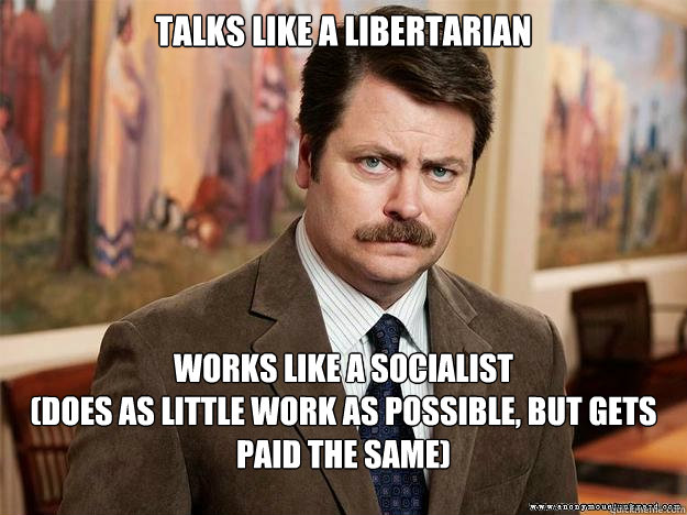 talks like a libertarian  works like a socialist  (does as little work as possible, but gets paid the same)