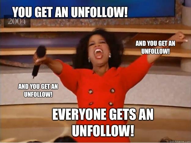 You get an unfollow! everyone gets an unfollow! and you get an unfollow! and you get an unfollow!  oprah you get a car