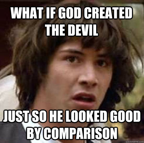 What if god created the devil Just so he looked good by comparison  conspiracy keanu