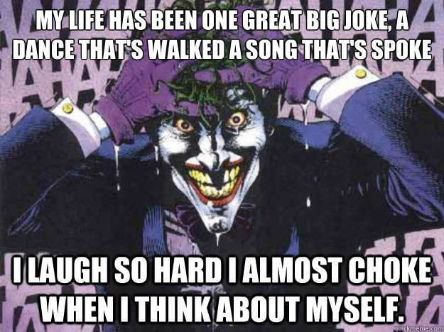 My life has been one great big joke, a dance that's walked a song that's spoke  I laugh so hard I almost choke when I think about myself. - My life has been one great big joke, a dance that's walked a song that's spoke  I laugh so hard I almost choke when I think about myself.  laughing joker