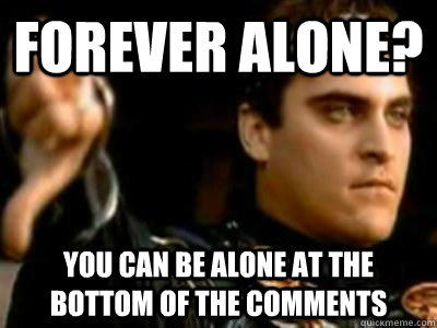 Forever alone? You can be alone at the bottom of the comments  Downvoting Roman