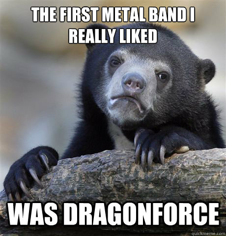 The first metal band I really liked Was Dragonforce - The first metal band I really liked Was Dragonforce  Confession Bear
