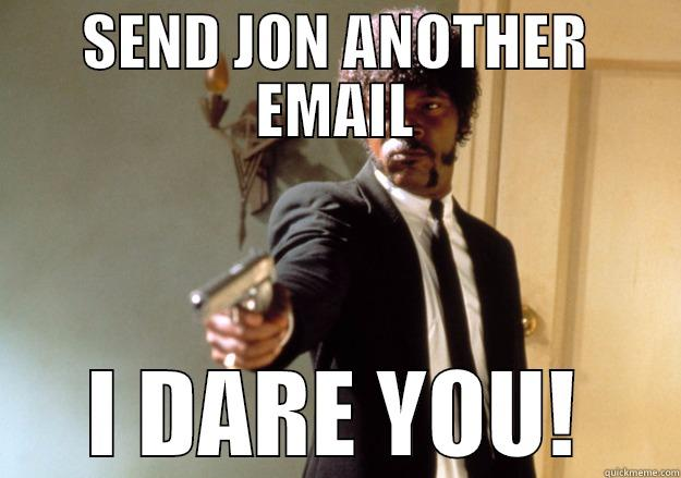 SEND JON ANOTHER EMAIL I DARE YOU! Samuel L Jackson