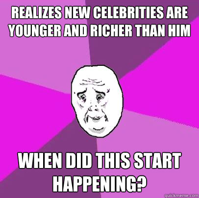 Realizes new celebrities are younger and richer than him When did this start happening?