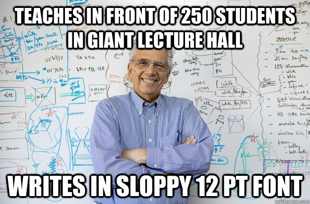 teaches in front of 250 students in giant lecture hall  writes in sloppy 12 pt font  - teaches in front of 250 students in giant lecture hall  writes in sloppy 12 pt font   Engineering Professor