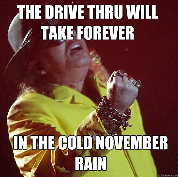1a24dacba012d6bc3dccffaf376a0a65bd746e1217e7daaaac1b2d07397aed3f the drive thru will take forever in the cold november rain fat,Funny November Meme