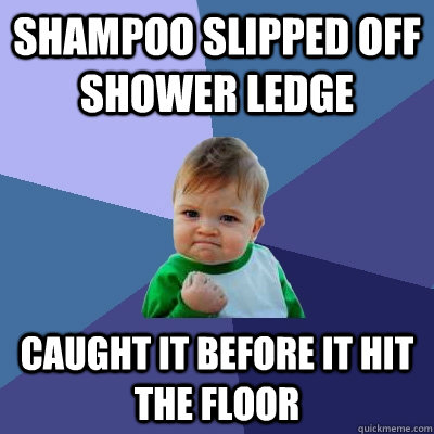 Shampoo slipped off shower ledge caught it before it hit the floor  Success Kid