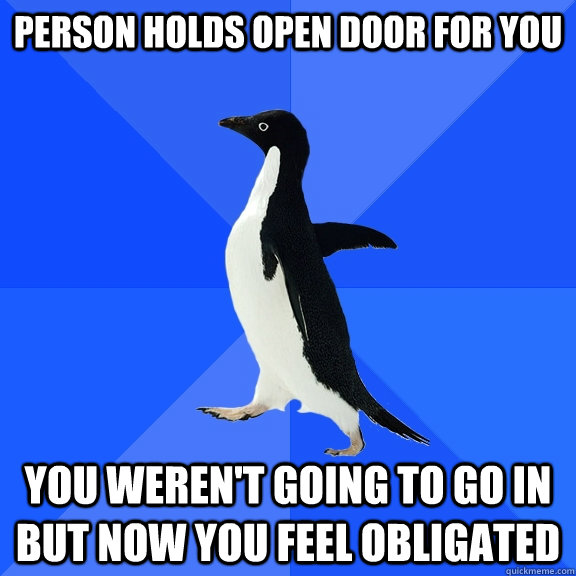Person holds open door for you You weren't going to go in but now you feel obligated - Person holds open door for you You weren't going to go in but now you feel obligated  Socially Awkward Penguin
