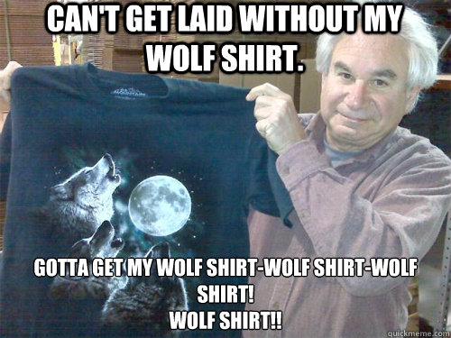 1a25b96a32fcd8c59e23c46c379b73b70086e3e2152cbd8f7dbd562ce603d591 can't get laid without my wolf shirt gotta get my wolf shirt wolf