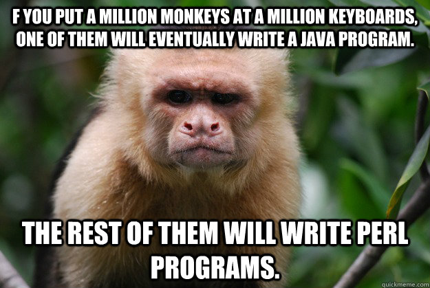 f you put a million monkeys at a million keyboards, one of them will eventually write a Java program. The rest of them will write Perl programs.  Confused Monkey