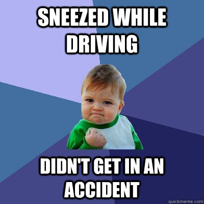 Sneezed while driving Didn't get in an accident - Sneezed while driving Didn't get in an accident  Success Kid