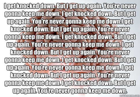 I get knocked down. But I get up again. You're never gonna keep me down. I get knocked down. But I get up again. You're never gonna keep me down.I get knocked down. But I get up again. You're never gonna keep me down. I get knocked down. But I get up agai - I get knocked down. But I get up again. You're never gonna keep me down. I get knocked down. But I get up again. You're never gonna keep me down.I get knocked down. But I get up again. You're never gonna keep me down. I get knocked down. But I get up agai  Scumbag Brain