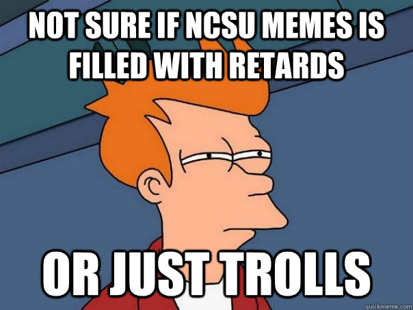 Not sure if ncsu memes is filled with retards Or just trolls - Not sure if ncsu memes is filled with retards Or just trolls  Futurama Fry
