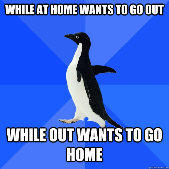 while at home wants to go out while out wants to go home - while at home wants to go out while out wants to go home  Socially Awkward Penguin