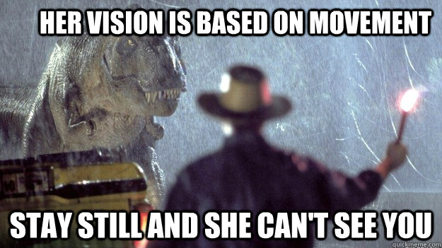 Her vision is based on movement Stay still and she can't see you  Jurassic Park