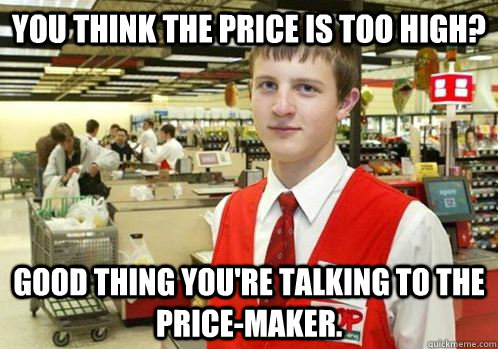 You think the price is too high? good thing you're talking to the price-maker.