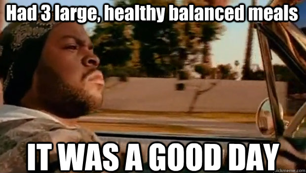 Had 3 large, healthy balanced meals IT WAS A GOOD DAY
