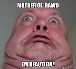 Mother Of' Gawd I'm beautiful!