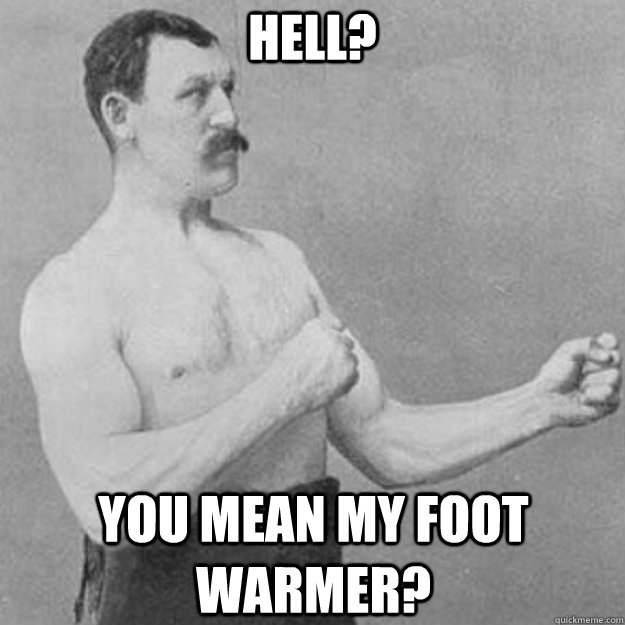 Hell? You mean my foot warmer? - Hell? You mean my foot warmer?  overly manly man
