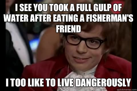 I see you took a full gulp of water after eating a fisherman's friend i too like to live dangerously - I see you took a full gulp of water after eating a fisherman's friend i too like to live dangerously  Dangerously - Austin Powers