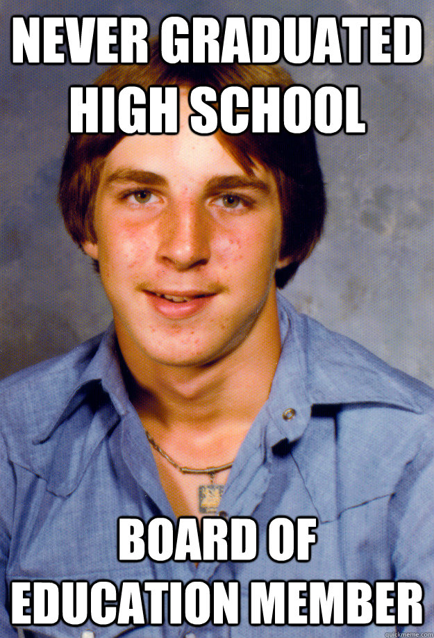 Never graduated high school board of education member - Never graduated high school board of education member  Old Economy Steven