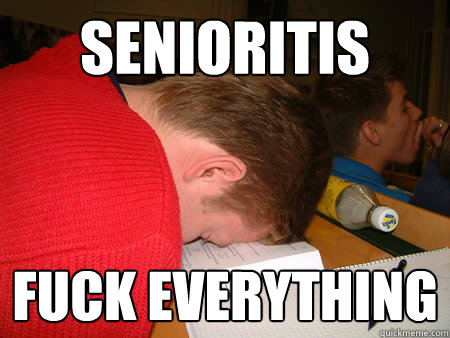 Senioritis  Fuck everything