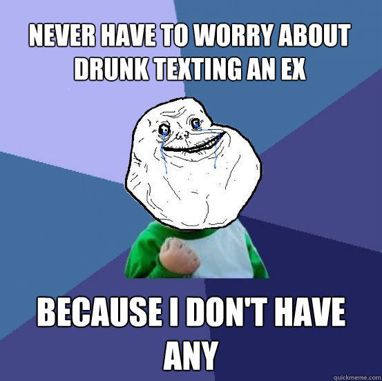 Never have to worry about drunk texting an ex  Because I don't have any