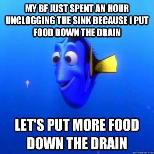 My bf just spent an hour unclogging the sink because I put food down the drain Let's put more food down the drain - My bf just spent an hour unclogging the sink because I put food down the drain Let's put more food down the drain  dory