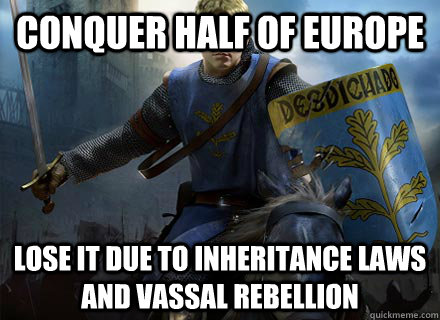 Conquer half of europe lose it due to inheritance laws and vassal rebellion - Conquer half of europe lose it due to inheritance laws and vassal rebellion  Crusader Kings