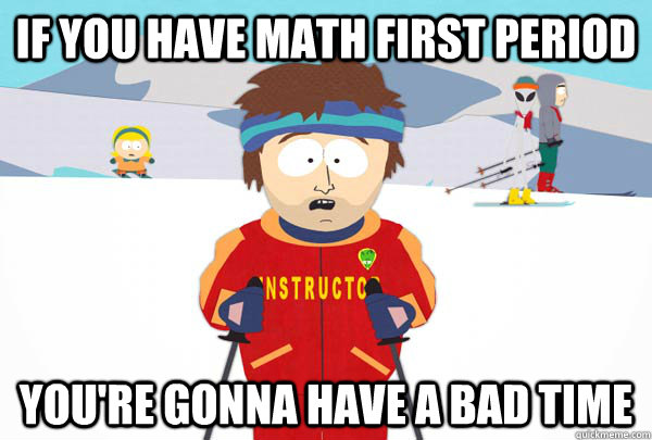 If you have math first period You're gonna have a bad time - If you have math first period You're gonna have a bad time  Super Cool Ski Instructor