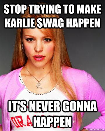 Stop trying to make Karlie swag happen It's never gonna happen  Hipster Regina George