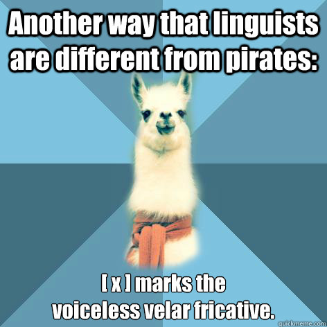 Another way that linguists are different from pirates: [ x ] marks the  voiceless velar fricative.  - Another way that linguists are different from pirates: [ x ] marks the  voiceless velar fricative.   Linguist Llama
