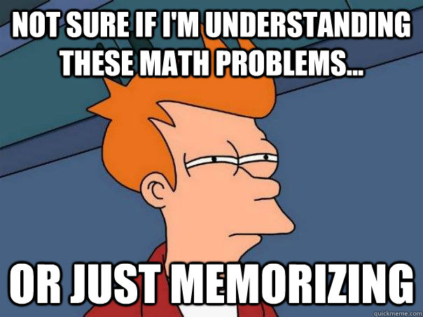 Not sure if I'm understanding these math problems... Or just memorizing - Not sure if I'm understanding these math problems... Or just memorizing  Futurama Fry