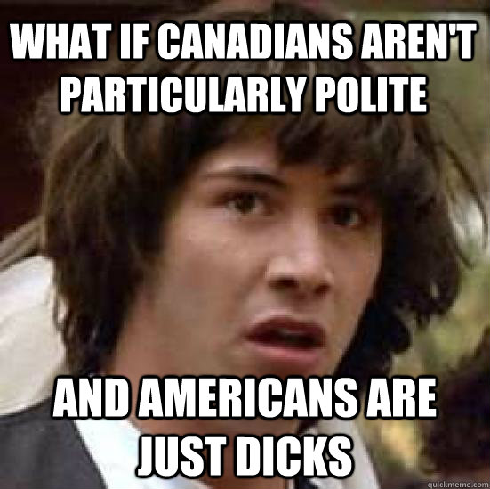 What if Canadians aren't particularly polite and Americans are just dicks - What if Canadians aren't particularly polite and Americans are just dicks  conspiracy keanu