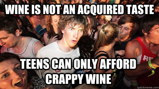 Wine Is not an acquired taste Teens can only afford crappy wine  - Wine Is not an acquired taste Teens can only afford crappy wine   Sudden Clarity Clarence
