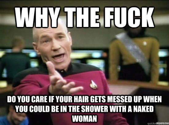 Why the fuck do you care if your hair gets messed up when you could be in the shower with a naked woman - Why the fuck do you care if your hair gets messed up when you could be in the shower with a naked woman  Annoyed Picard HD