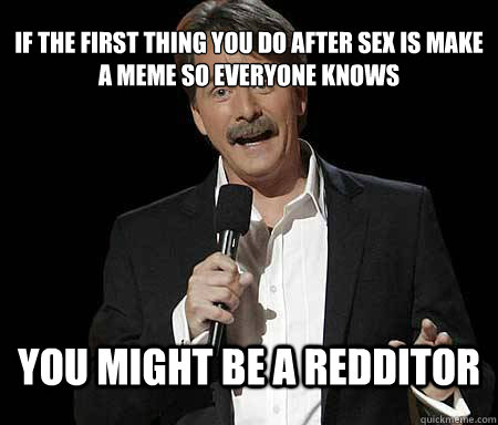 If the first thing you do after sex is make a meme so everyone knows you might be a redditor