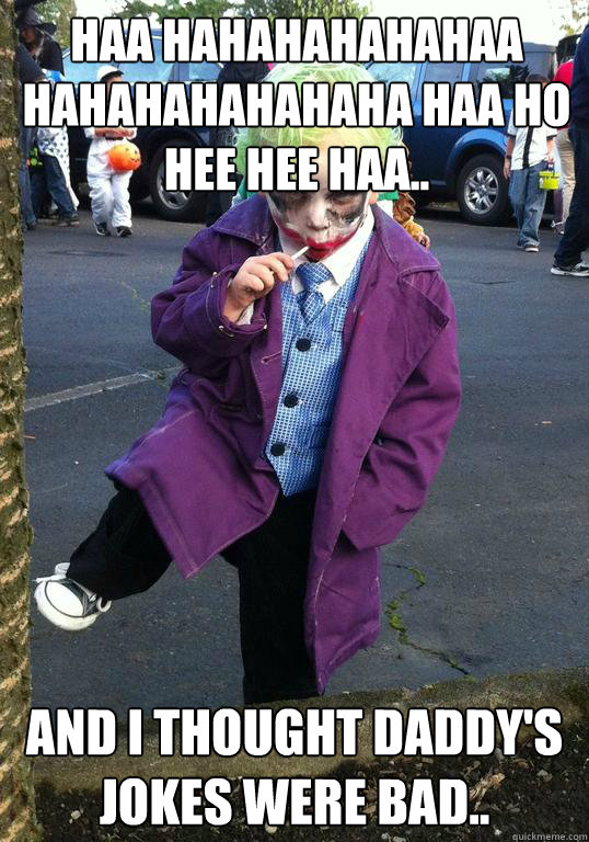 haa hahahahahahaa hahahahahahaha haa ho hee hee haa.. and I thought daddy's jokes were bad.. - haa hahahahahahaa hahahahahahaha haa ho hee hee haa.. and I thought daddy's jokes were bad..  Joker kid