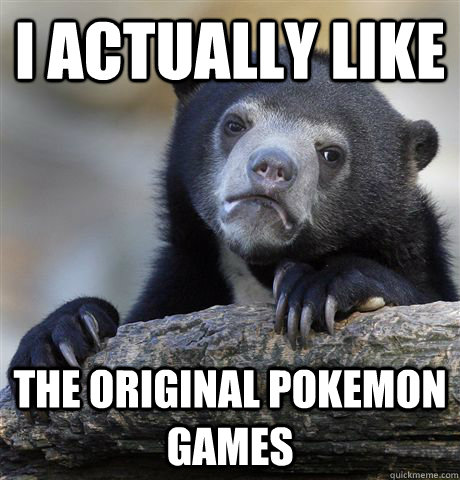 I actually like the original pokemon games - I actually like the original pokemon games  Confession Bear