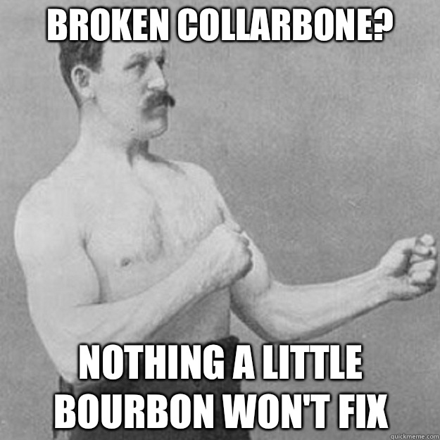 Broken collarbone? Nothing a little bourbon won't fix - Broken collarbone? Nothing a little bourbon won't fix  overly manly man